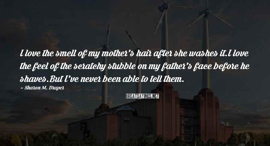 Sharon M. Draper Sayings: I love the smell of my mother's hair after she washes it.I love the feel