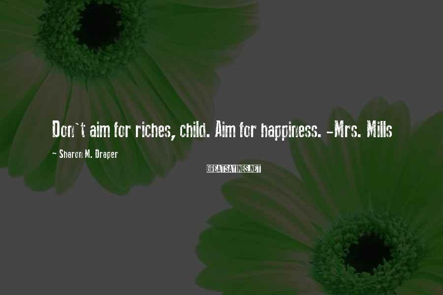 Sharon M. Draper Sayings: Don't aim for riches, child. Aim for happiness. -Mrs. Mills
