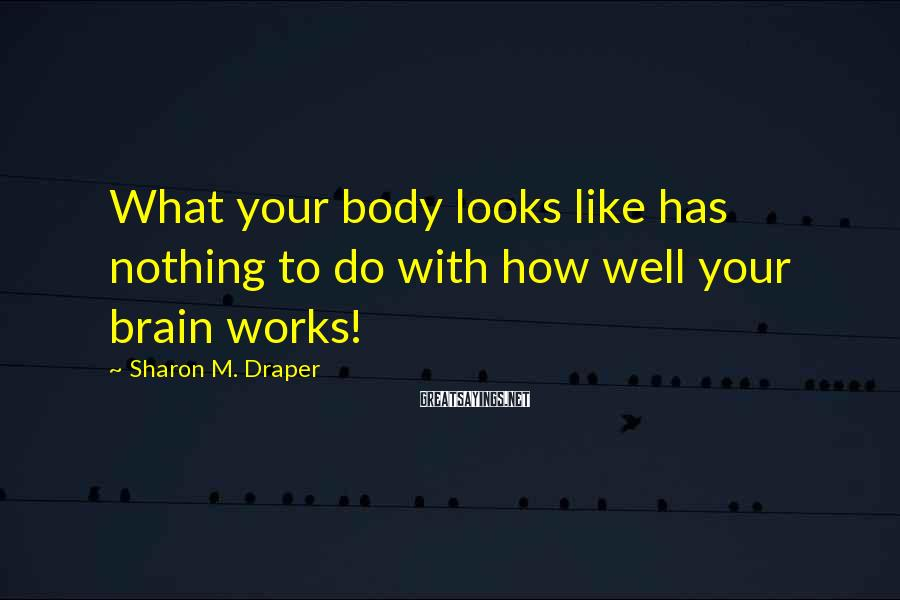 Sharon M. Draper Sayings: What your body looks like has nothing to do with how well your brain works!