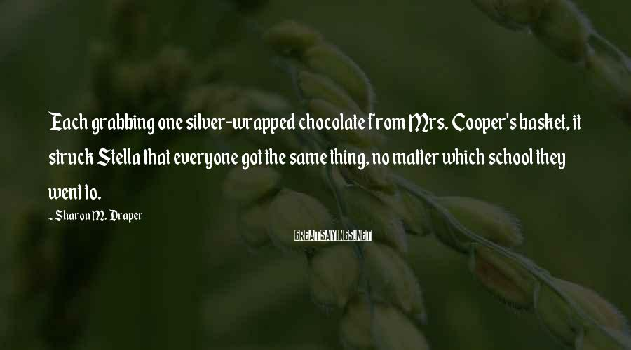 Sharon M. Draper Sayings: Each grabbing one silver-wrapped chocolate from Mrs. Cooper's basket, it struck Stella that everyone got