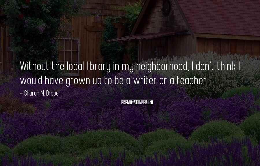Sharon M. Draper Sayings: Without the local library in my neighborhood, I don't think I would have grown up