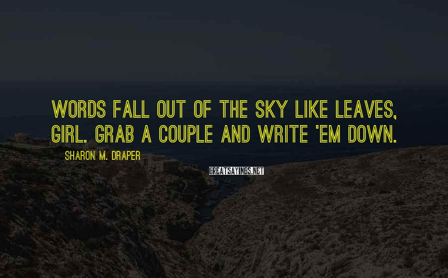 Sharon M. Draper Sayings: Words fall out of the sky like leaves, girl. Grab a couple and write 'em
