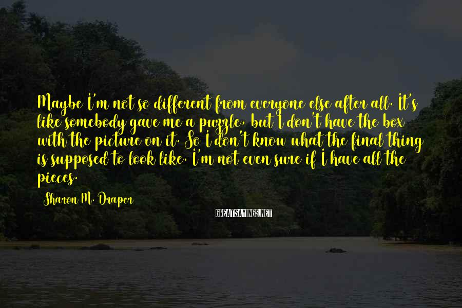 Sharon M. Draper Sayings: Maybe I'm not so different from everyone else after all. It's like somebody gave me