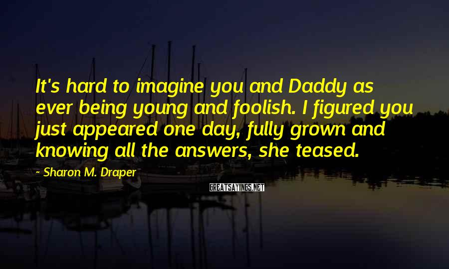 Sharon M. Draper Sayings: It's hard to imagine you and Daddy as ever being young and foolish. I figured