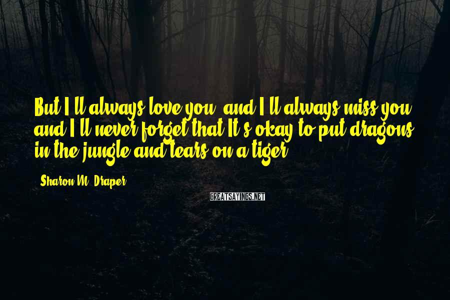 Sharon M. Draper Sayings: But I'll always love you, and I'll always miss you and I'll never forget that