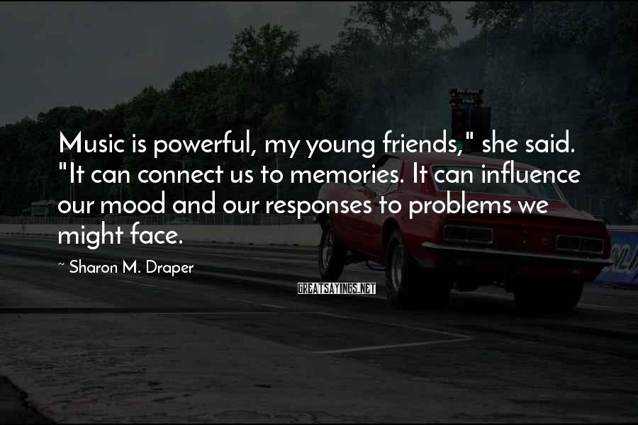 """Sharon M. Draper Sayings: Music is powerful, my young friends,"""" she said. """"It can connect us to memories. It"""
