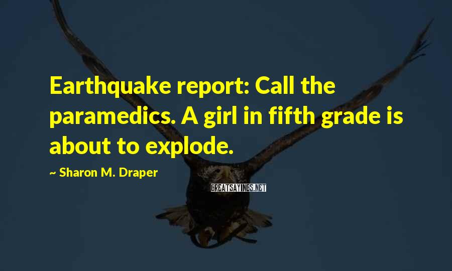 Sharon M. Draper Sayings: Earthquake report: Call the paramedics. A girl in fifth grade is about to explode.