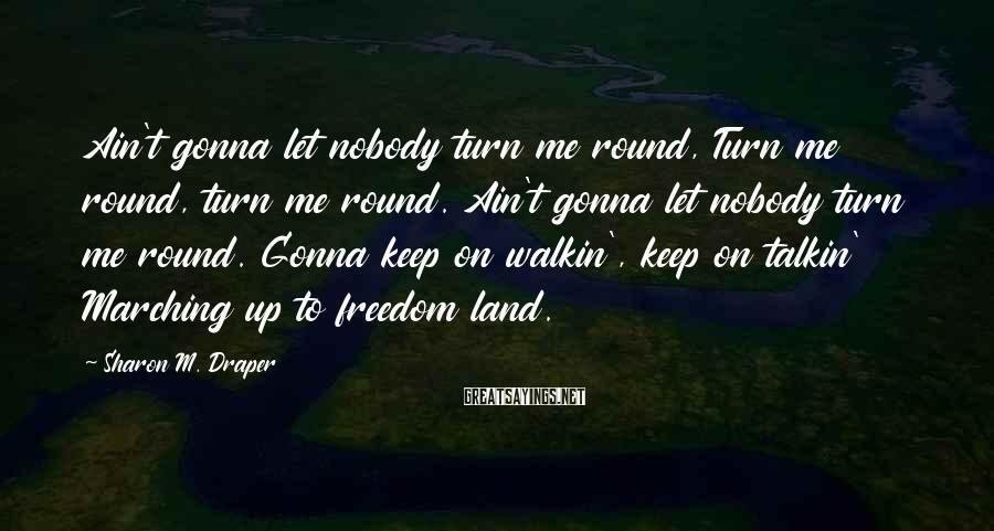 Sharon M. Draper Sayings: Ain't gonna let nobody turn me round, Turn me round, turn me round. Ain't gonna