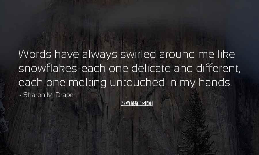Sharon M. Draper Sayings: Words have always swirled around me like snowflakes-each one delicate and different, each one melting