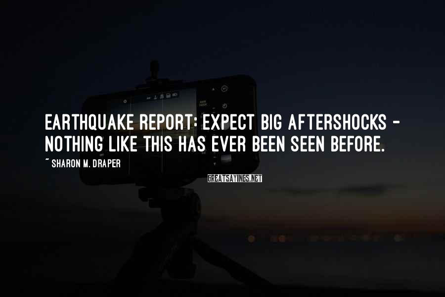 Sharon M. Draper Sayings: Earthquake report: Expect big aftershocks - nothing like this has ever been seen before.