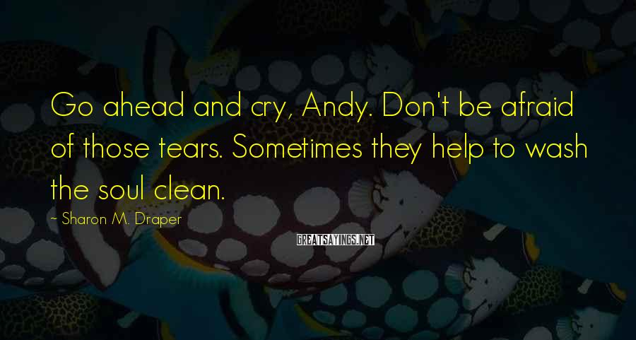 Sharon M. Draper Sayings: Go ahead and cry, Andy. Don't be afraid of those tears. Sometimes they help to