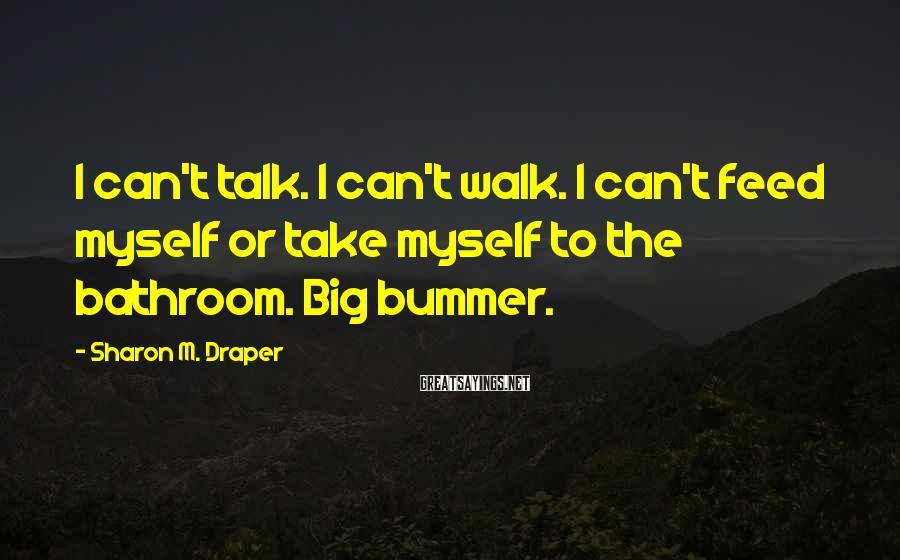 Sharon M. Draper Sayings: I can't talk. I can't walk. I can't feed myself or take myself to the