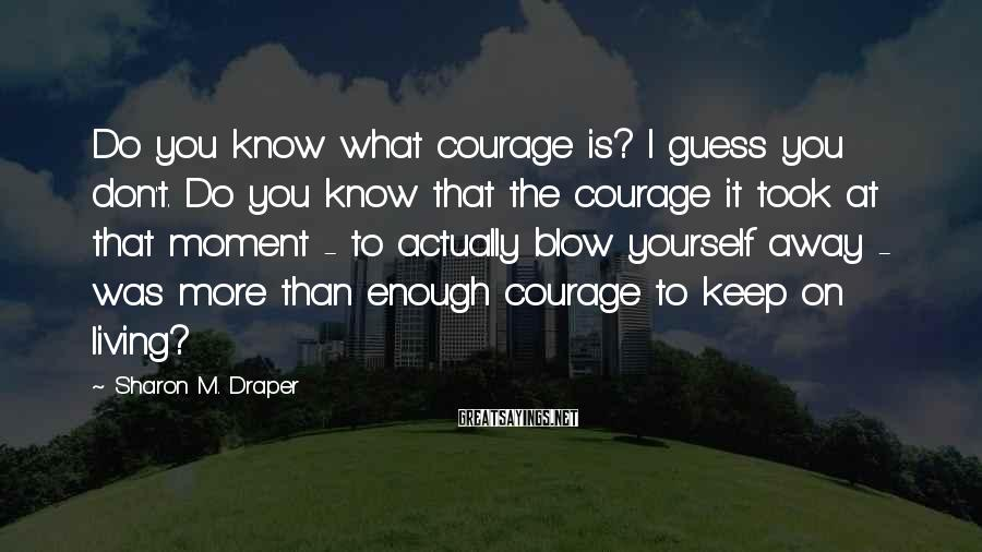 Sharon M. Draper Sayings: Do you know what courage is? I guess you don't. Do you know that the