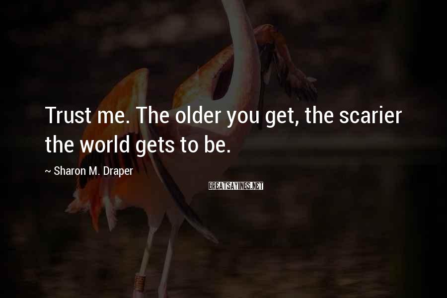 Sharon M. Draper Sayings: Trust me. The older you get, the scarier the world gets to be.