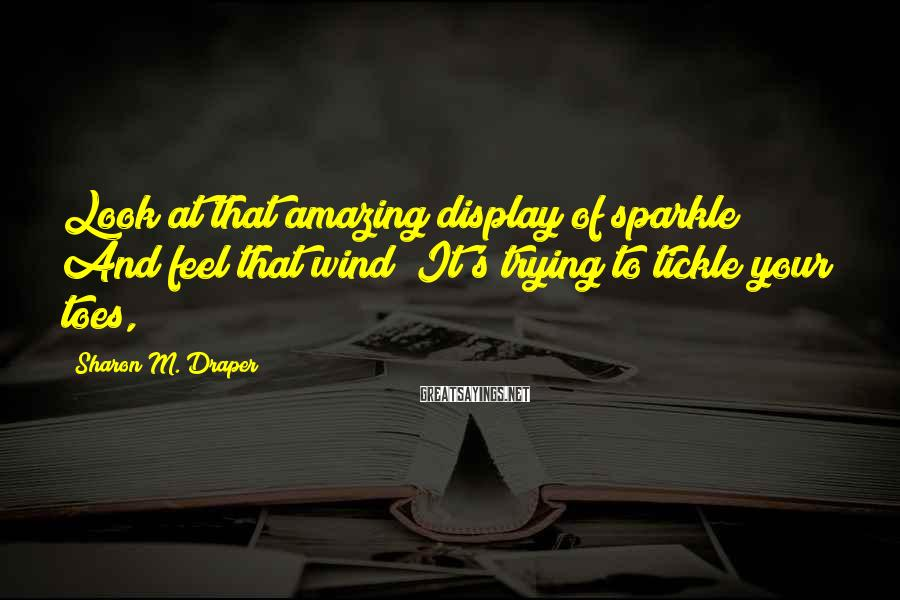 Sharon M. Draper Sayings: Look at that amazing display of sparkle! And feel that wind? It's trying to tickle
