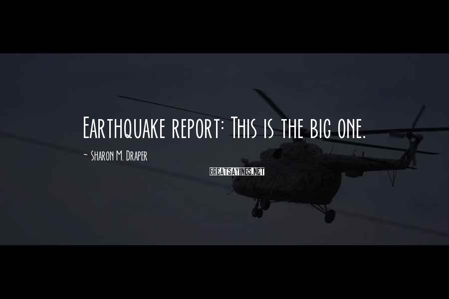 Sharon M. Draper Sayings: Earthquake report: This is the big one.