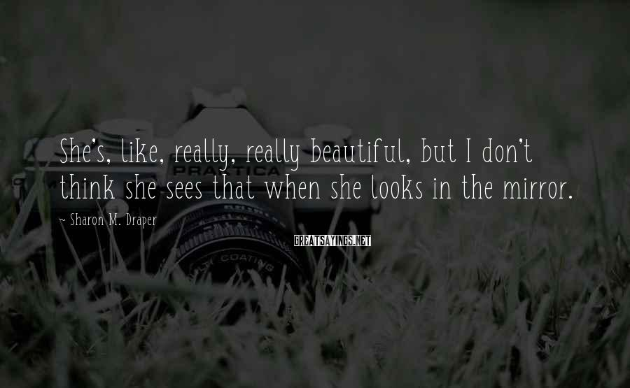 Sharon M. Draper Sayings: She's, like, really, really beautiful, but I don't think she sees that when she looks