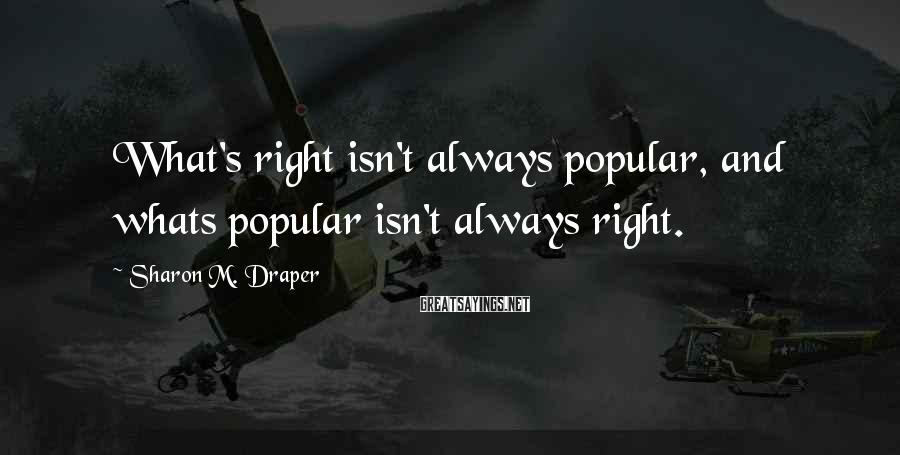 Sharon M. Draper Sayings: What's right isn't always popular, and whats popular isn't always right.