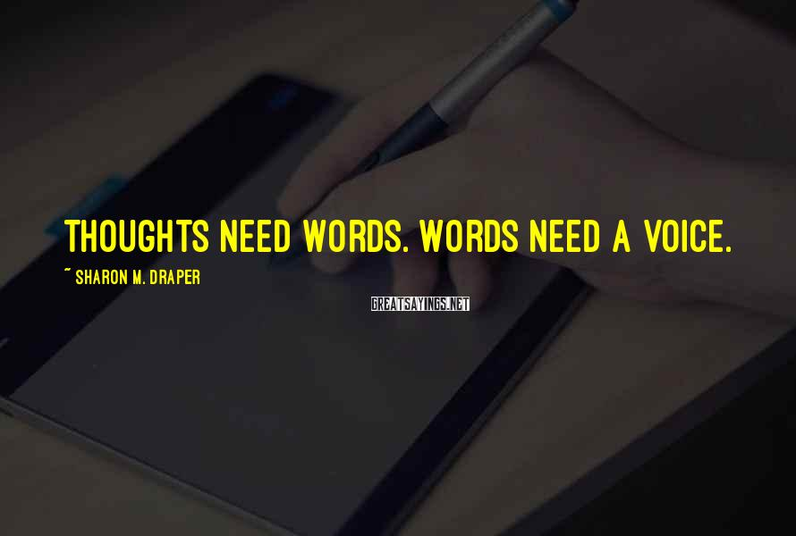 Sharon M. Draper Sayings: Thoughts need words. Words need a voice.