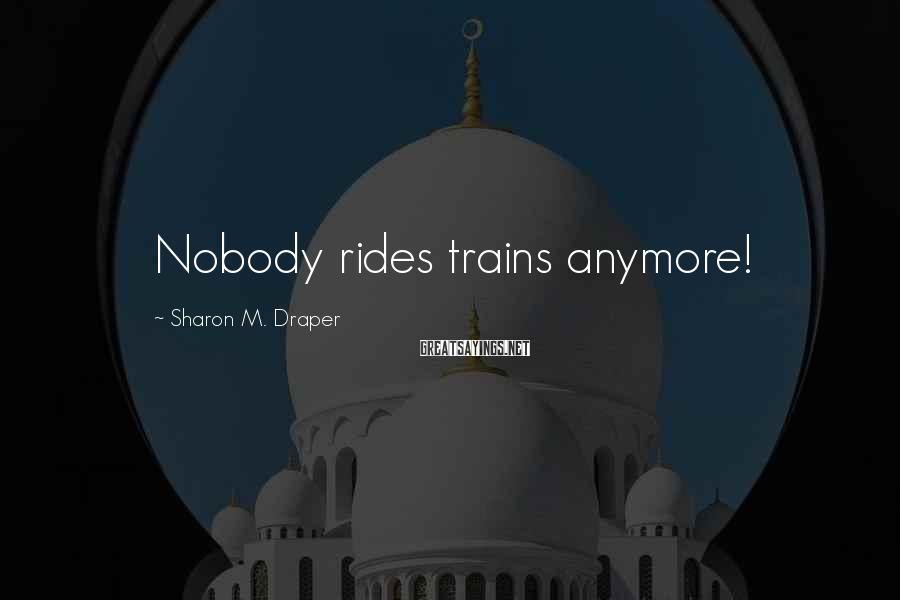 Sharon M. Draper Sayings: Nobody rides trains anymore!