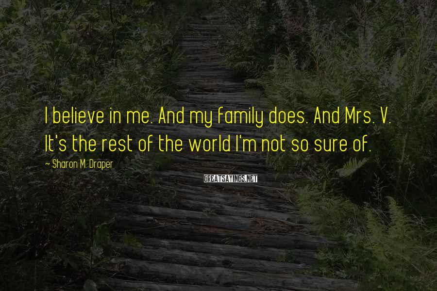 Sharon M. Draper Sayings: I believe in me. And my family does. And Mrs. V. It's the rest of