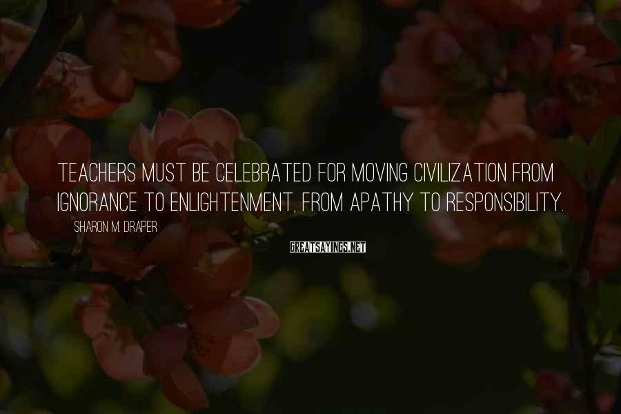 Sharon M. Draper Sayings: Teachers must be celebrated for moving civilization from ignorance to enlightenment, from apathy to responsibility.