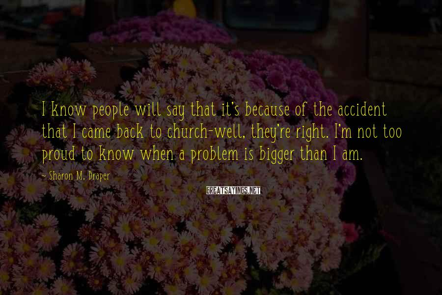 Sharon M. Draper Sayings: I know people will say that it's because of the accident that I came back