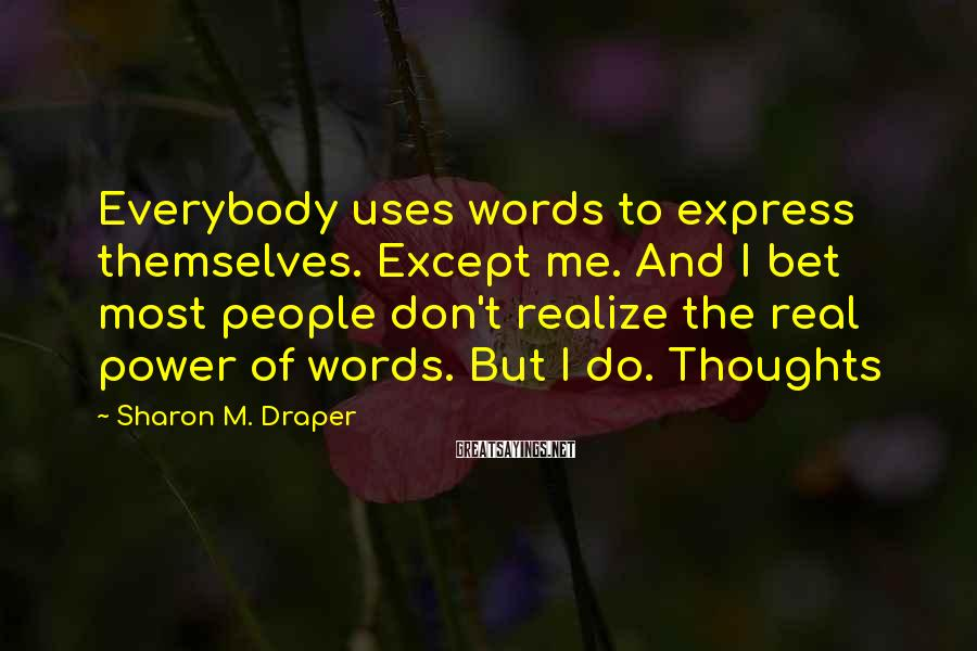 Sharon M. Draper Sayings: Everybody uses words to express themselves. Except me. And I bet most people don't realize