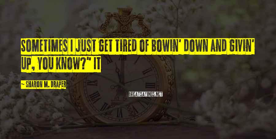 """Sharon M. Draper Sayings: Sometimes I just get tired of bowin' down and givin' up, you know?"""" It"""