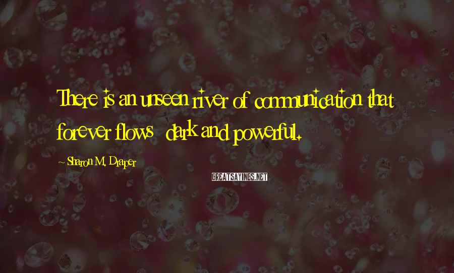 Sharon M. Draper Sayings: There is an unseen river of communication that forever flows dark and powerful.