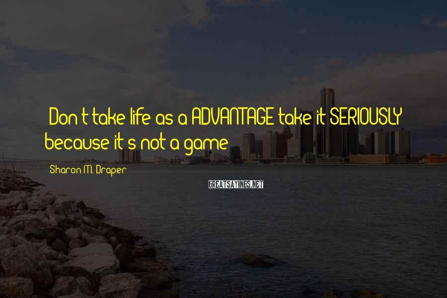 Sharon M. Draper Sayings: (Don't take life as a ADVANTAGE take it SERIOUSLY because it's not a game)