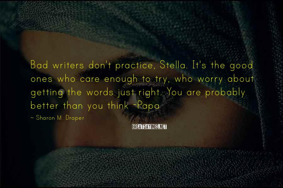 Sharon M. Draper Sayings: Bad writers don't practice, Stella. It's the good ones who care enough to try, who