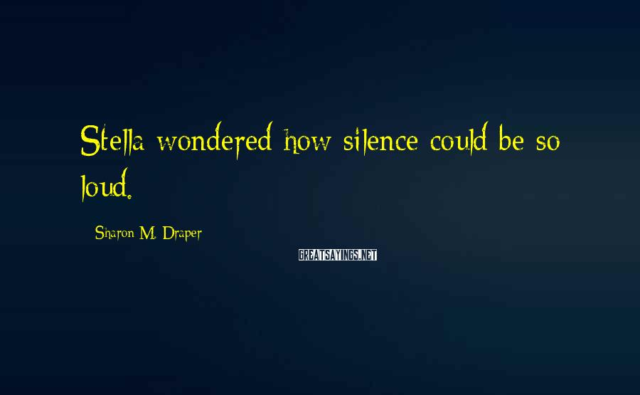 Sharon M. Draper Sayings: Stella wondered how silence could be so loud.