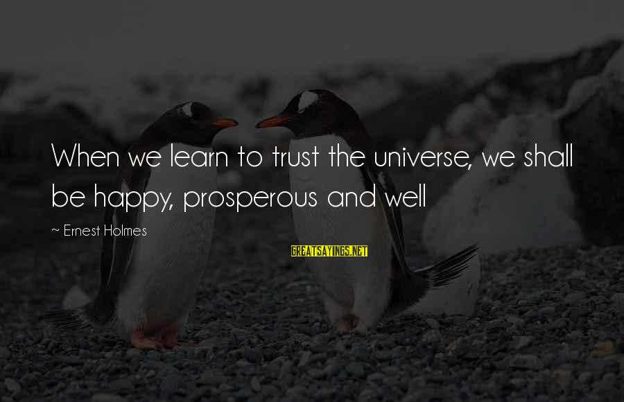 Sharpe's Company Sayings By Ernest Holmes: When we learn to trust the universe, we shall be happy, prosperous and well