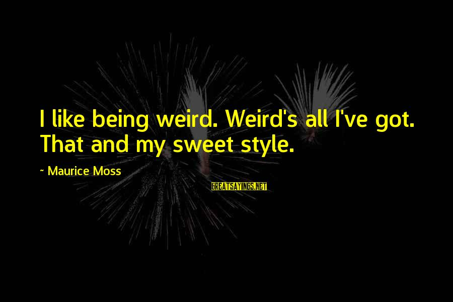 Sharpe's Company Sayings By Maurice Moss: I like being weird. Weird's all I've got. That and my sweet style.