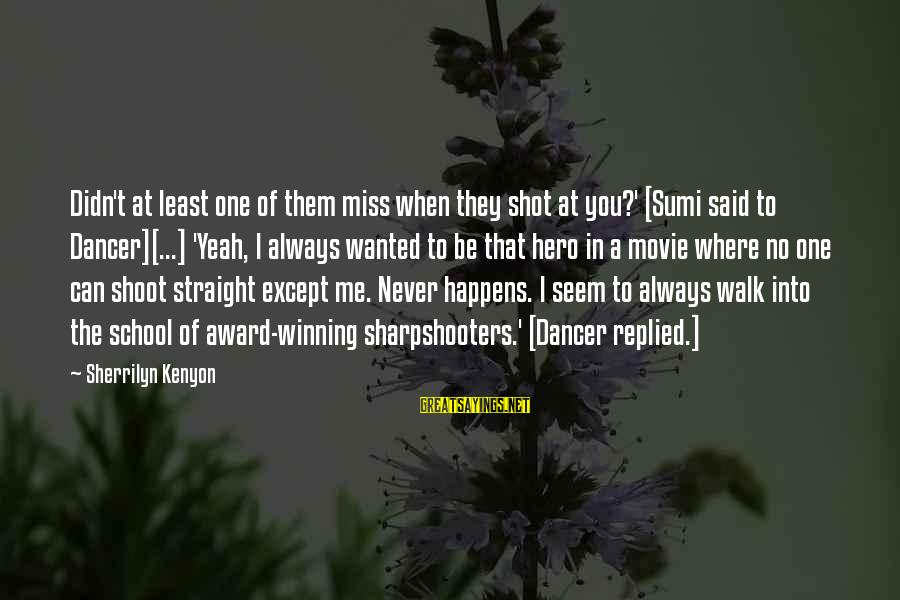 Sharpshooters Sayings By Sherrilyn Kenyon: Didn't at least one of them miss when they shot at you?' [Sumi said to