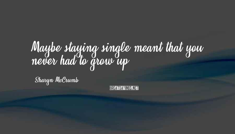 Sharyn McCrumb Sayings: Maybe staying single meant that you never had to grow up.