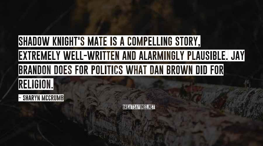 Sharyn McCrumb Sayings: SHADOW KNIGHT'S MATE is a compelling story, extremely well-written and alarmingly plausible. Jay Brandon does
