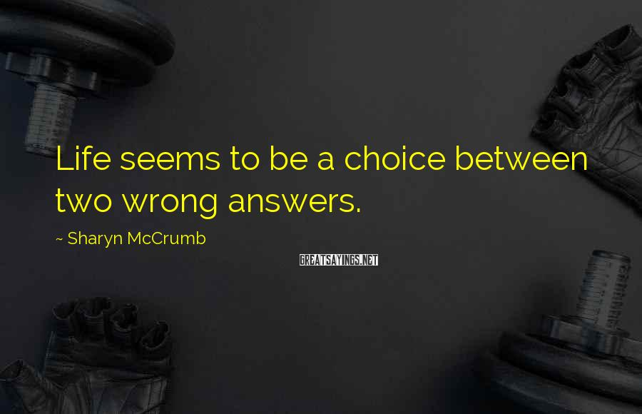 Sharyn McCrumb Sayings: Life seems to be a choice between two wrong answers.