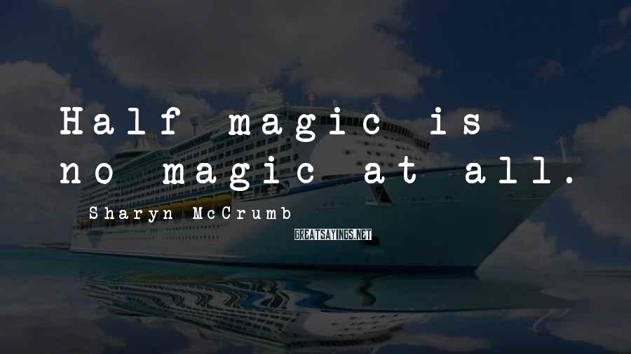 Sharyn McCrumb Sayings: Half magic is no magic at all.