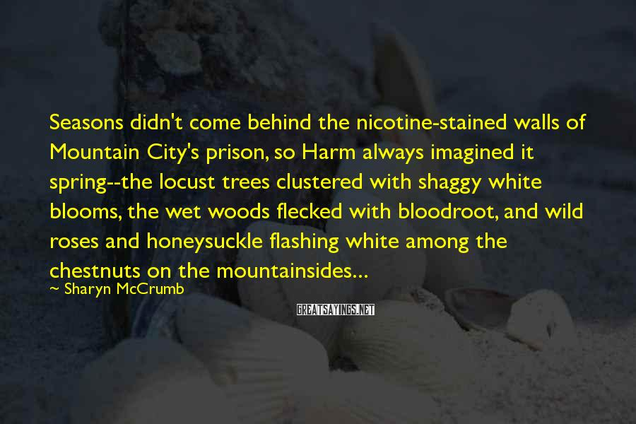 Sharyn McCrumb Sayings: Seasons didn't come behind the nicotine-stained walls of Mountain City's prison, so Harm always imagined