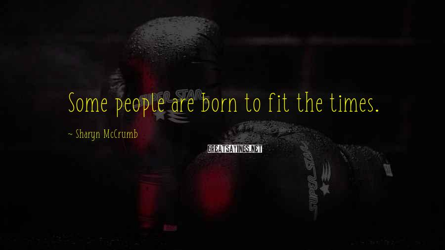 Sharyn McCrumb Sayings: Some people are born to fit the times.