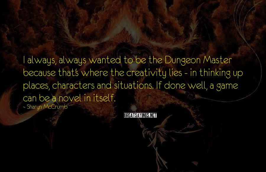Sharyn McCrumb Sayings: I always, always wanted to be the Dungeon Master because that's where the creativity lies
