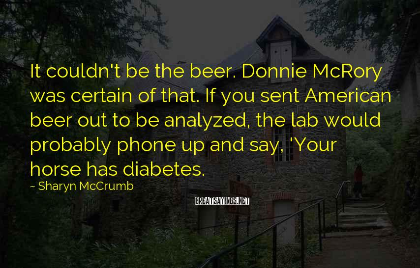 Sharyn McCrumb Sayings: It couldn't be the beer. Donnie McRory was certain of that. If you sent American