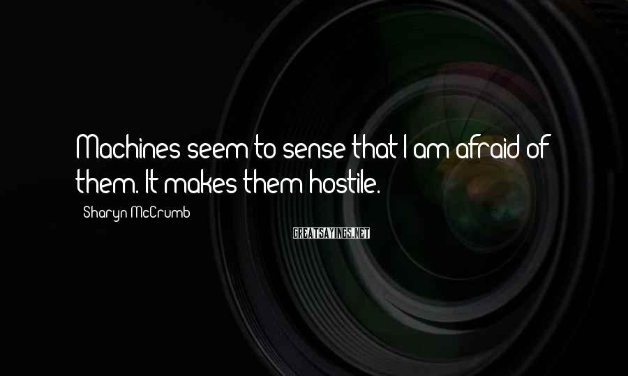 Sharyn McCrumb Sayings: Machines seem to sense that I am afraid of them. It makes them hostile.