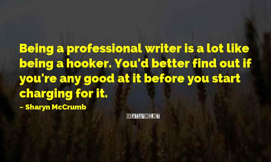 Sharyn McCrumb Sayings: Being a professional writer is a lot like being a hooker. You'd better find out