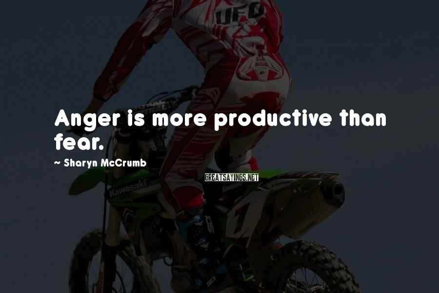 Sharyn McCrumb Sayings: Anger is more productive than fear.