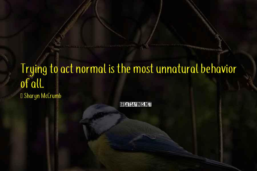 Sharyn McCrumb Sayings: Trying to act normal is the most unnatural behavior of all.