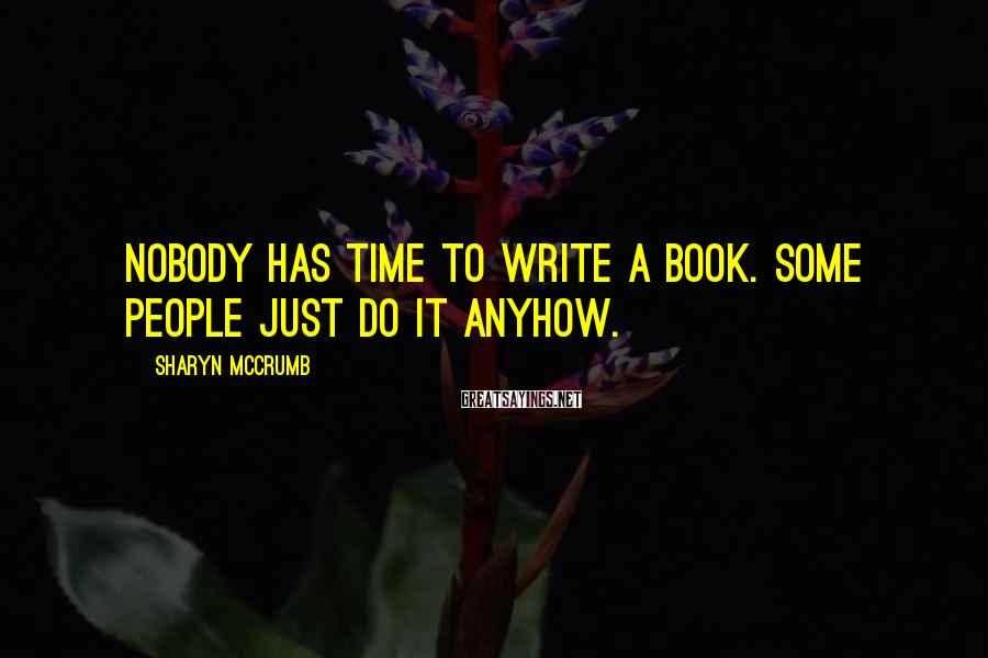 Sharyn McCrumb Sayings: Nobody has time to write a book. Some people just do it anyhow.