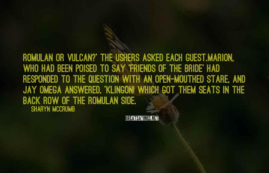 Sharyn McCrumb Sayings: Romulan or Vulcan?' the ushers asked each guest.Marion, who had been poised to say 'friends